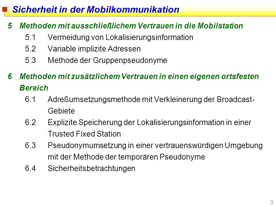 4 7Methoden mit zusätzlichem Vertrauen in einen fremden ortsfesten Bereich 7.1Organisatorisches Vertrauen: Vertrauen in eine Trusted Third Party 7.2Methode der kooperierenden Chips 7.3Mobilkommunikationsmixe 8Mobilität im Internet 8.1Mobile IP: Prinzip und Sicherheitsfunktionen 8.2Mobile IP und Schutz von Aufenthaltsorten 9Zusammenfassung Sicherheit in der Mobilkommunikation