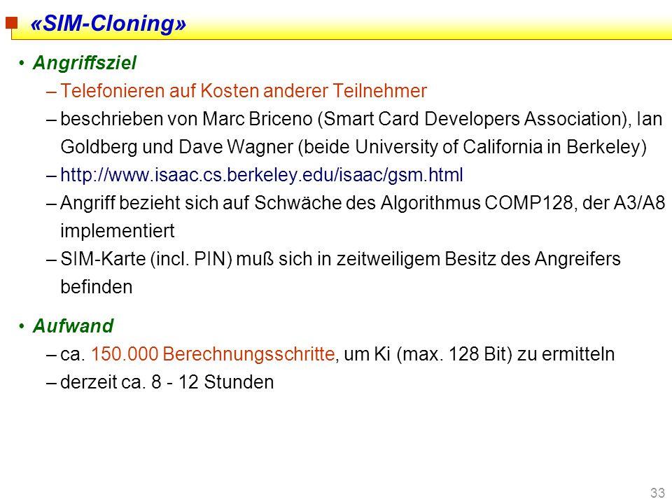 33 «SIM-Cloning» Angriffsziel –Telefonieren auf Kosten anderer Teilnehmer –beschrieben von Marc Briceno (Smart Card Developers Association), Ian Goldb