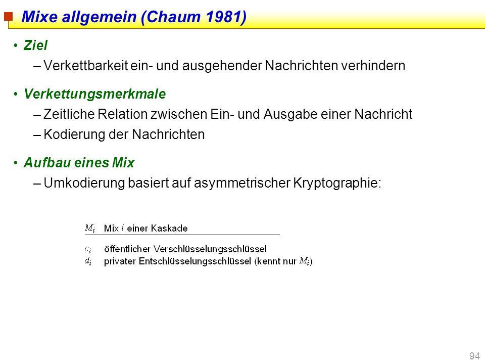 94 Mixe allgemein (Chaum 1981) Ziel –Verkettbarkeit ein- und ausgehender Nachrichten verhindern Verkettungsmerkmale –Zeitliche Relation zwischen Ein-