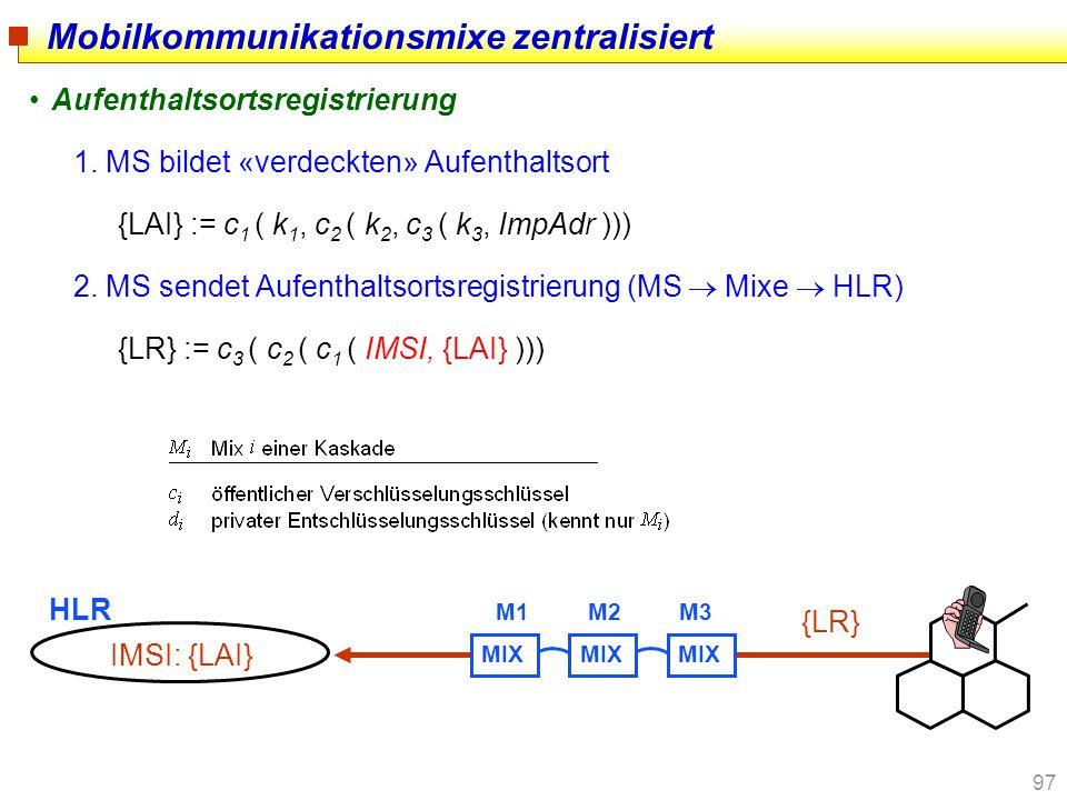 97 Mobilkommunikationsmixe zentralisiert Aufenthaltsortsregistrierung 1. MS bildet «verdeckten» Aufenthaltsort {LAI} := c 1 ( k 1, c 2 ( k 2, c 3 ( k