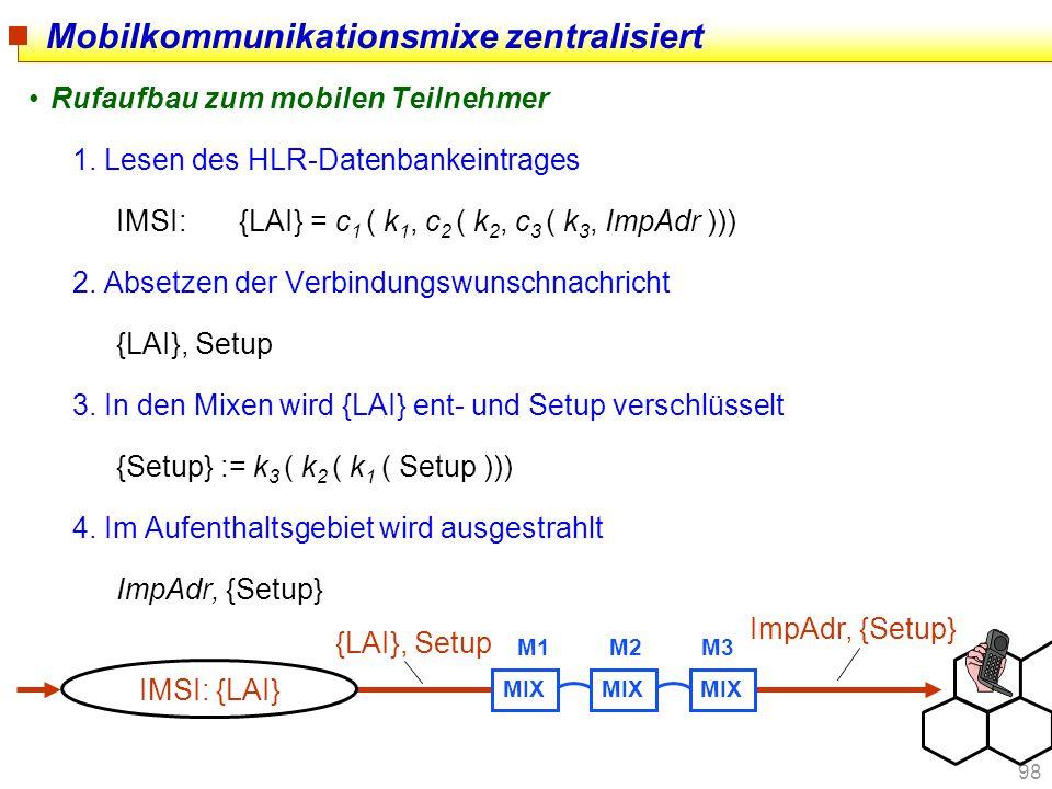 98 Mobilkommunikationsmixe zentralisiert Rufaufbau zum mobilen Teilnehmer 1. Lesen des HLR-Datenbankeintrages IMSI:{LAI} = c 1 ( k 1, c 2 ( k 2, c 3 (
