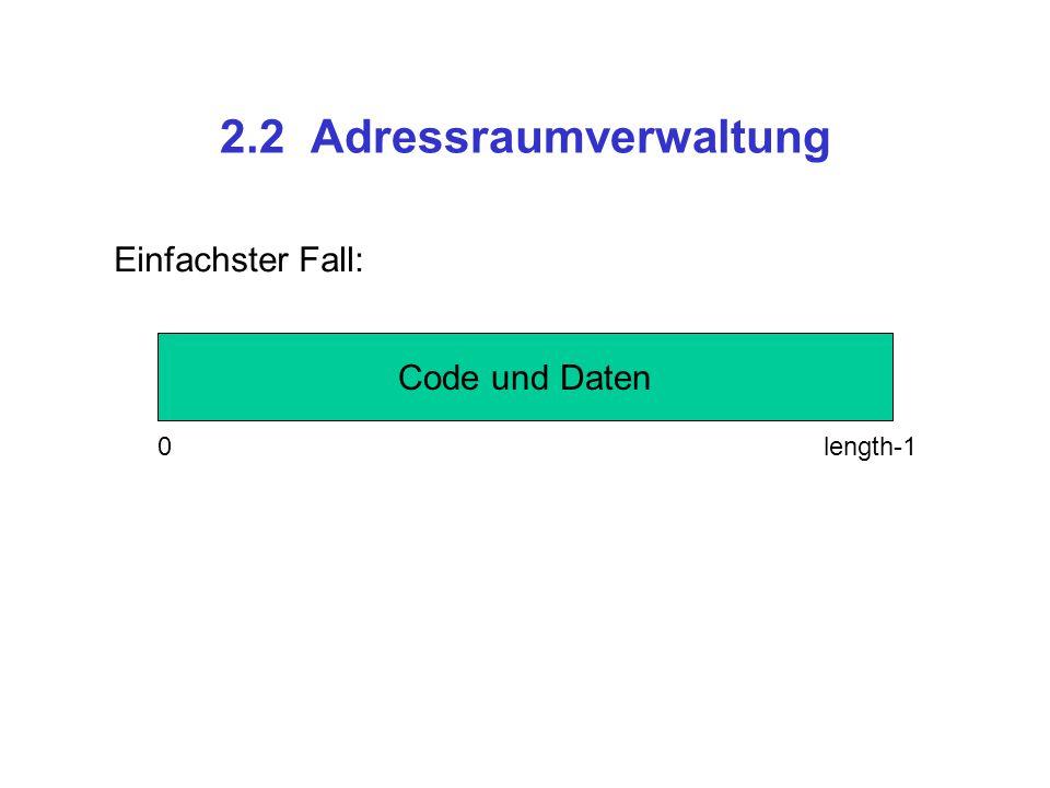 2.2 Adressraumverwaltung Code und Daten Einfachster Fall: 0 length-1 CodeDaten Besser: getrennte Segmente, schreibgeschützer Code 0 cl-1 0 dl-1