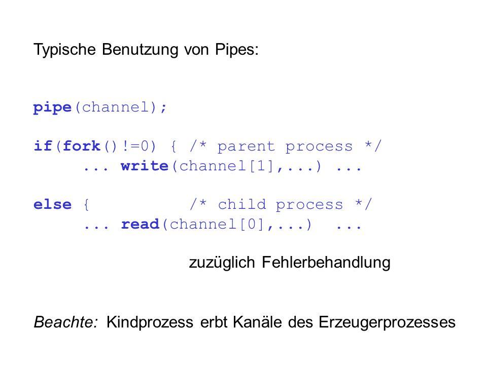 Typische Benutzung von Pipes: pipe(channel); if(fork()!=0) { /* parent process */... write(channel[1],...)... else { /* child process */... read(chann