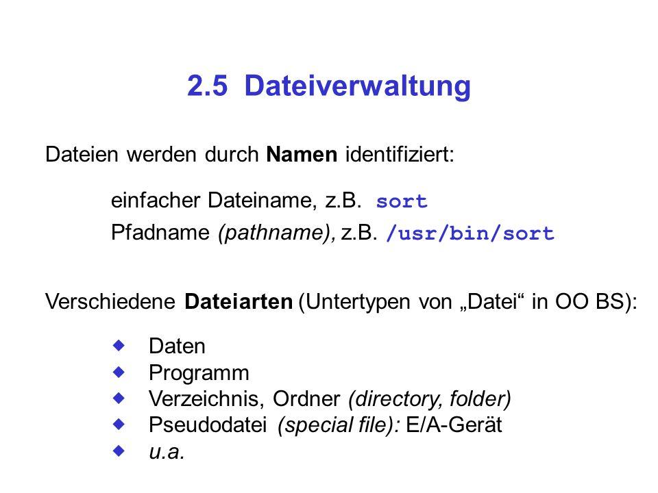 2.5 Dateiverwaltung Dateien werden durch Namen identifiziert: einfacher Dateiname, z.B. sort Pfadname (pathname), z.B. /usr/bin/sort Verschiedene Date