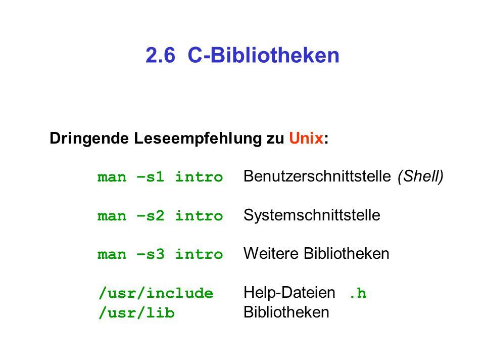 2.6 C-Bibliotheken Dringende Leseempfehlung zu Unix: man –s1 intro Benutzerschnittstelle (Shell) man –s2 intro Systemschnittstelle man –s3 intro Weite