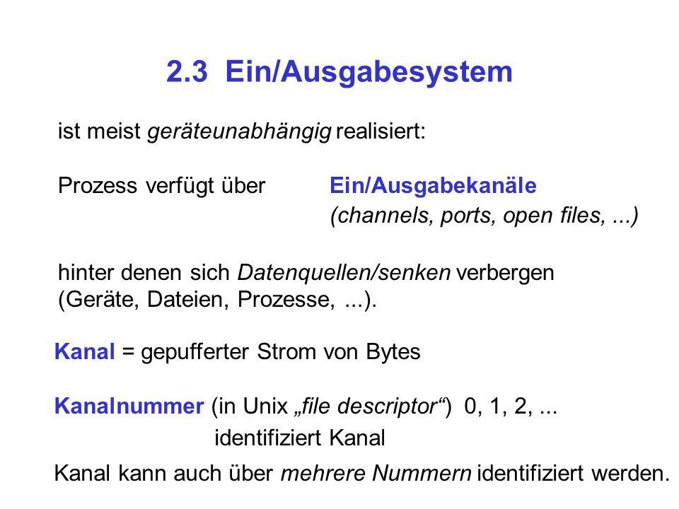 2.3 Ein/Ausgabesystem ist meist geräteunabhängig realisiert: Prozess verfügt über Ein/Ausgabekanäle (channels, ports, open files,...) hinter denen sic