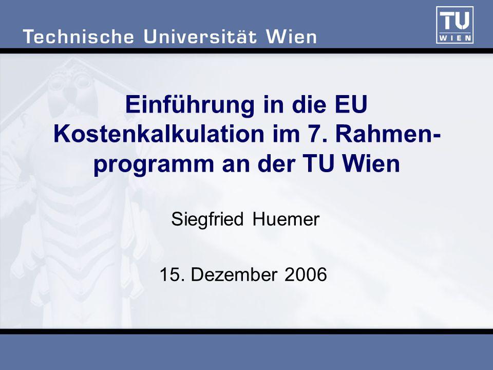 Einführung in die EU Kostenkalkulation im 7. Rahmen- programm an der TU Wien Siegfried Huemer 15. Dezember 2006