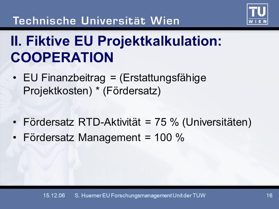 15.12.06S. Huemer EU Forschungsmanagement Unit der TUW16 II. Fiktive EU Projektkalkulation: COOPERATION EU Finanzbeitrag = (Erstattungsfähige Projektk
