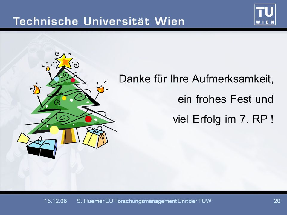 15.12.06S. Huemer EU Forschungsmanagement Unit der TUW20 Danke für Ihre Aufmerksamkeit, ein frohes Fest und viel Erfolg im 7. RP !