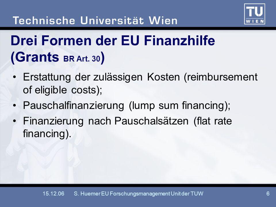 15.12.06S. Huemer EU Forschungsmanagement Unit der TUW6 Drei Formen der EU Finanzhilfe (Grants BR Art. 30 ) Erstattung der zulässigen Kosten (reimburs