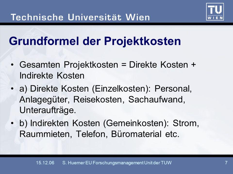 15.12.06S. Huemer EU Forschungsmanagement Unit der TUW7 Grundformel der Projektkosten Gesamten Projektkosten = Direkte Kosten + Indirekte Kosten a) Di
