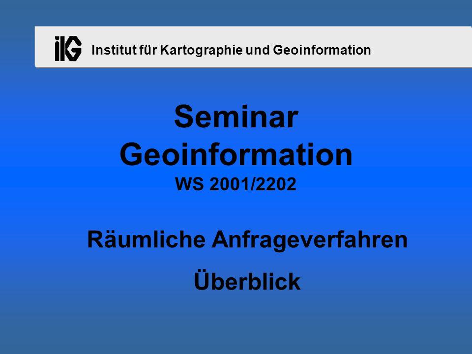 Institut für Kartographie und Geoinformation Seminar Geoinformation WS 2001/2202 Räumliche Anfrageverfahren Überblick