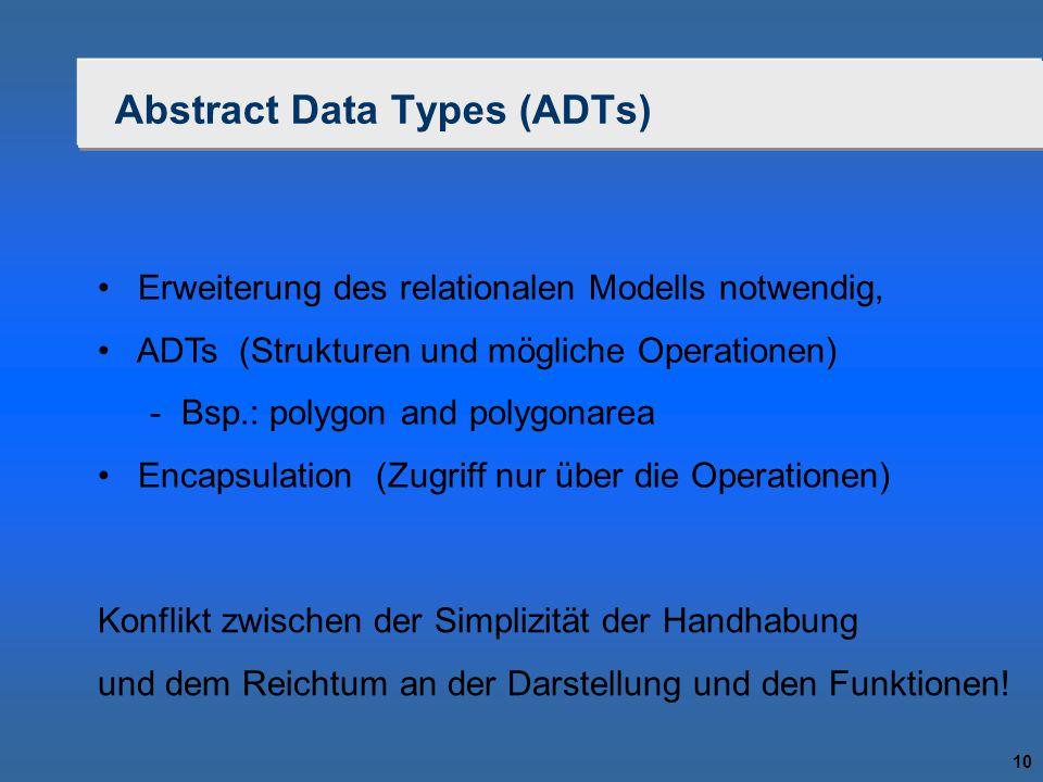 10 Abstract Data Types (ADTs) Erweiterung des relationalen Modells notwendig, ADTs (Strukturen und mögliche Operationen)  Bsp.: polygon and polygonar