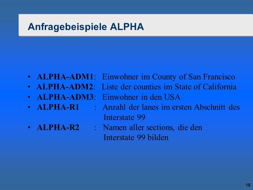 18 Anfragebeispiele ALPHA ALPHA-ADM1: Einwohner im County of San Francisco ALPHA-ADM2: Liste der counties im State of California ALPHA-ADM3: Einwohner
