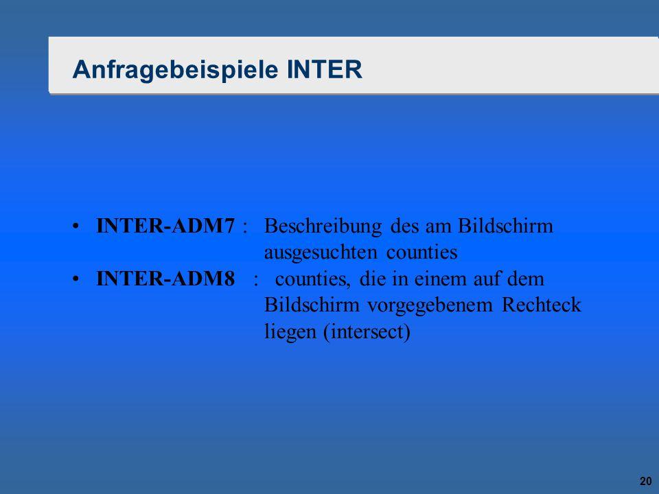 20 Anfragebeispiele INTER INTER-ADM7 : Beschreibung des am Bildschirm ausgesuchten counties INTER-ADM8 : counties, die in einem auf dem Bildschirm vor