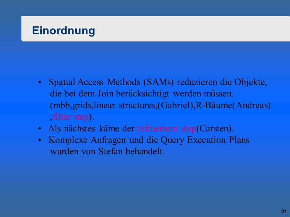 21 Einordnung Spatial Access Methods (SAMs) reduzieren die Objekte, die bei dem Join berücksichtigt werden müssen. (mbb,grids,linear structures,(Gabri