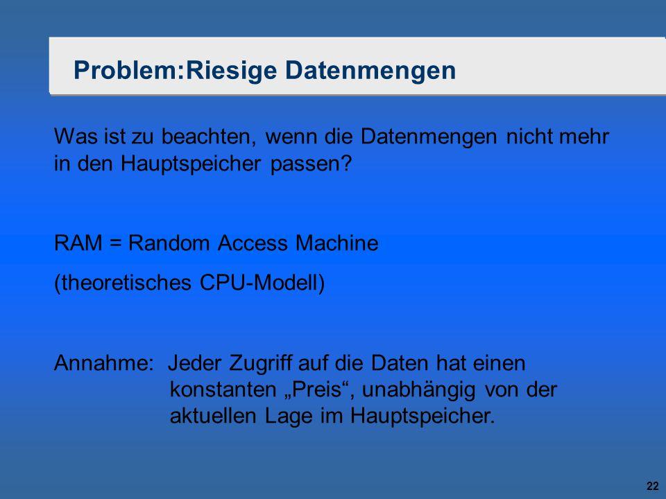 22 Problem:Riesige Datenmengen Was ist zu beachten, wenn die Datenmengen nicht mehr in den Hauptspeicher passen? RAM = Random Access Machine (theoreti