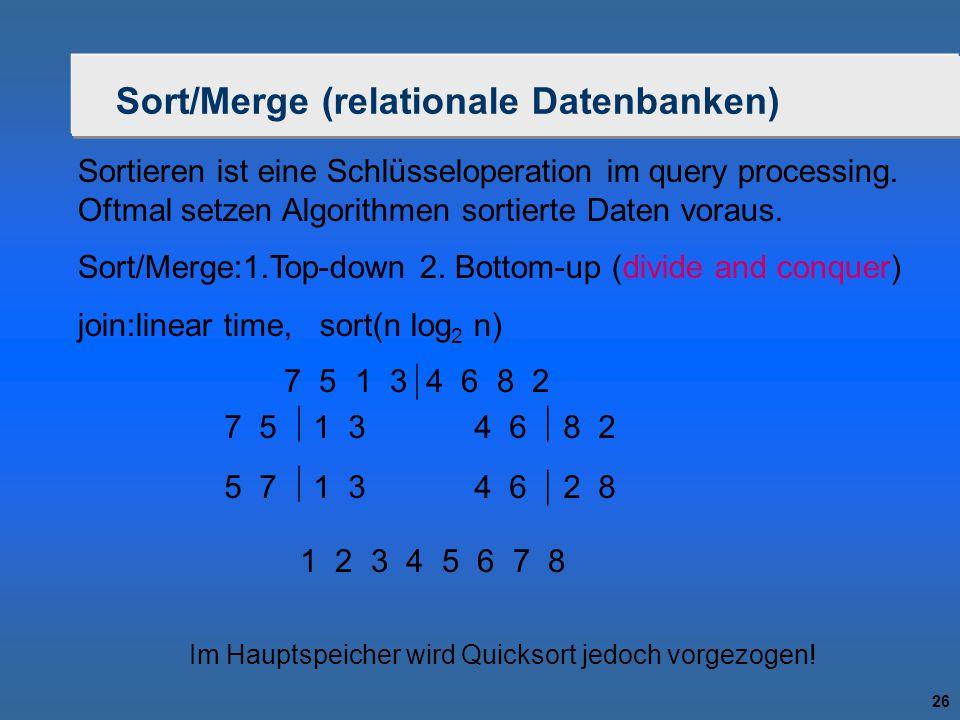26 Sort/Merge (relationale Datenbanken) Sortieren ist eine Schlüsseloperation im query processing. Oftmal setzen Algorithmen sortierte Daten voraus. S