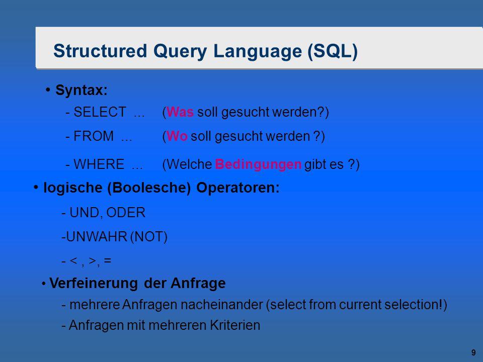 9 Structured Query Language (SQL) Syntax: logische (Boolesche) Operatoren: - SELECT...(Was soll gesucht werden?) - FROM...(Wo soll gesucht werden ?) -