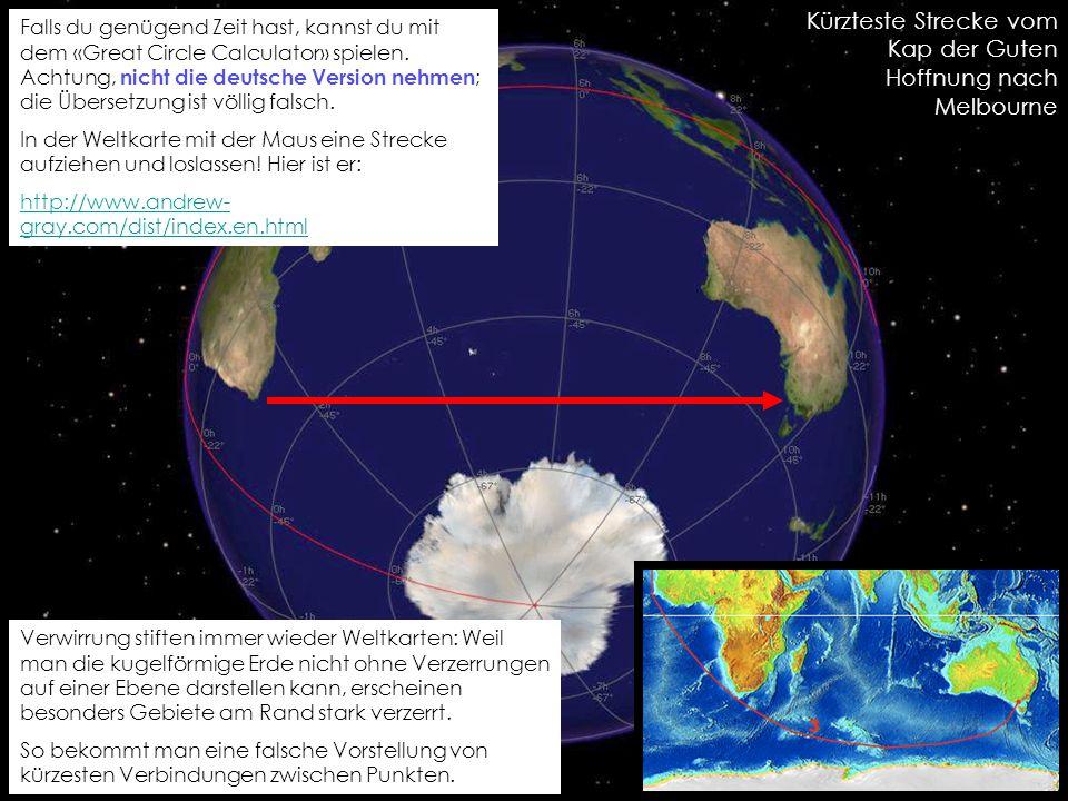 Kürzteste Strecke vom Kap der Guten Hoffnung nach Melbourne Verwirrung stiften immer wieder Weltkarten: Weil man die kugelförmige Erde nicht ohne Verzerrungen auf einer Ebene darstellen kann, erscheinen besonders Gebiete am Rand stark verzerrt.