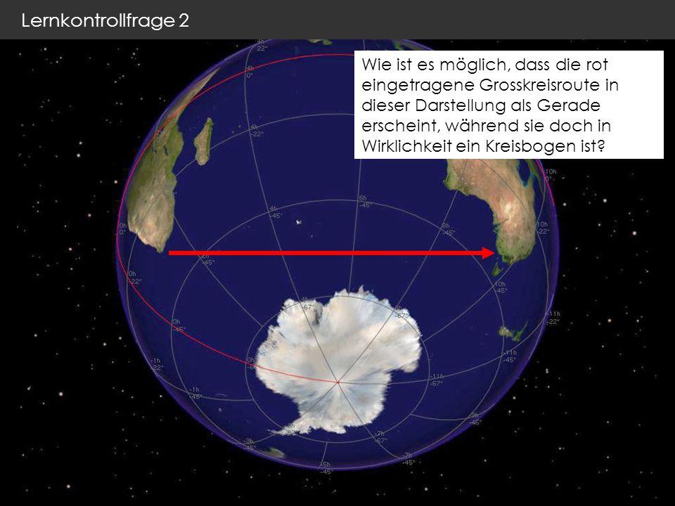 Lernkontrollfrage 2 Wie ist es möglich, dass die rot eingetragene Grosskreisroute in dieser Darstellung als Gerade erscheint, während sie doch in Wirklichkeit ein Kreisbogen ist?