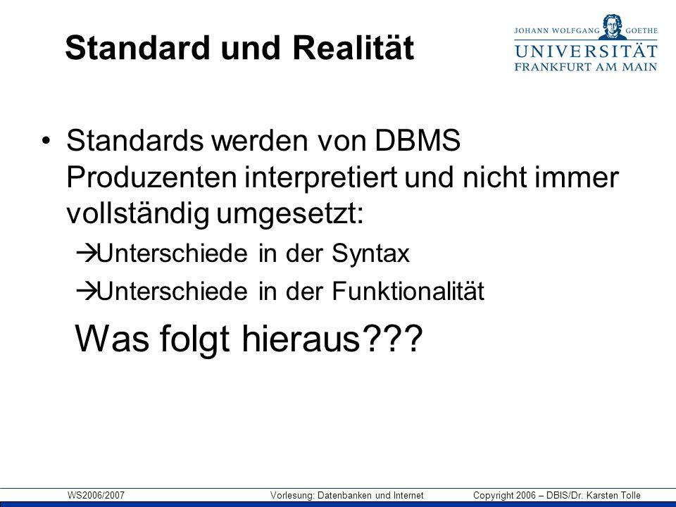 WS2006/2007 Vorlesung: Datenbanken und Internet Copyright 2006 – DBIS/Dr. Karsten Tolle Standard und Realität Standards werden von DBMS Produzenten in