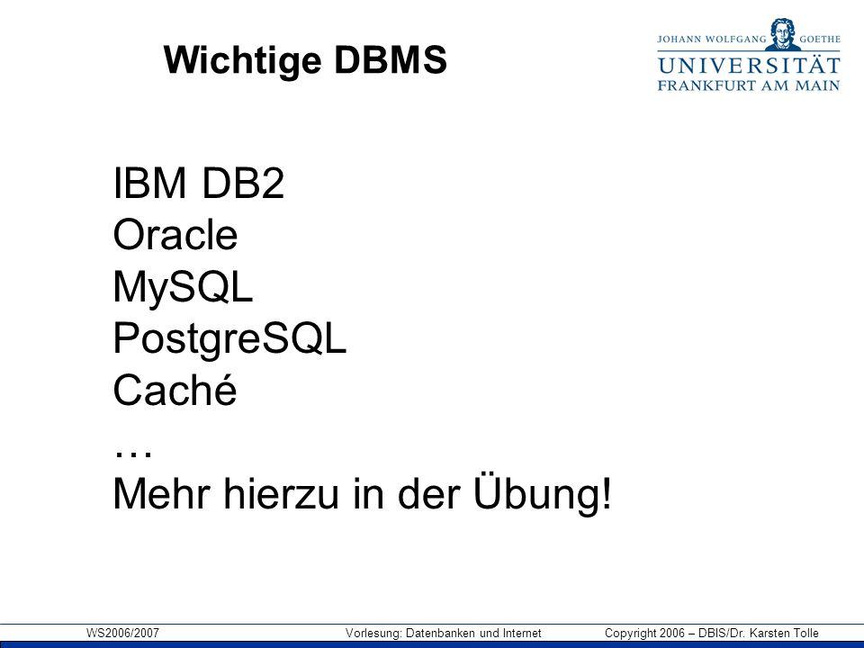 WS2006/2007 Vorlesung: Datenbanken und Internet Copyright 2006 – DBIS/Dr. Karsten Tolle Wichtige DBMS IBM DB2 Oracle MySQL PostgreSQL Caché … Mehr hie
