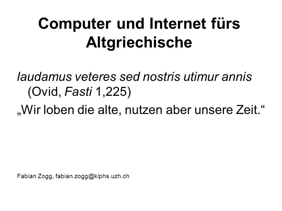 """Computer und Internet fürs Altgriechische laudamus veteres sed nostris utimur annis (Ovid, Fasti 1,225) """"Wir loben die alte, nutzen aber unsere Zeit. Fabian Zogg, fabian.zogg@klphs.uzh.ch"""