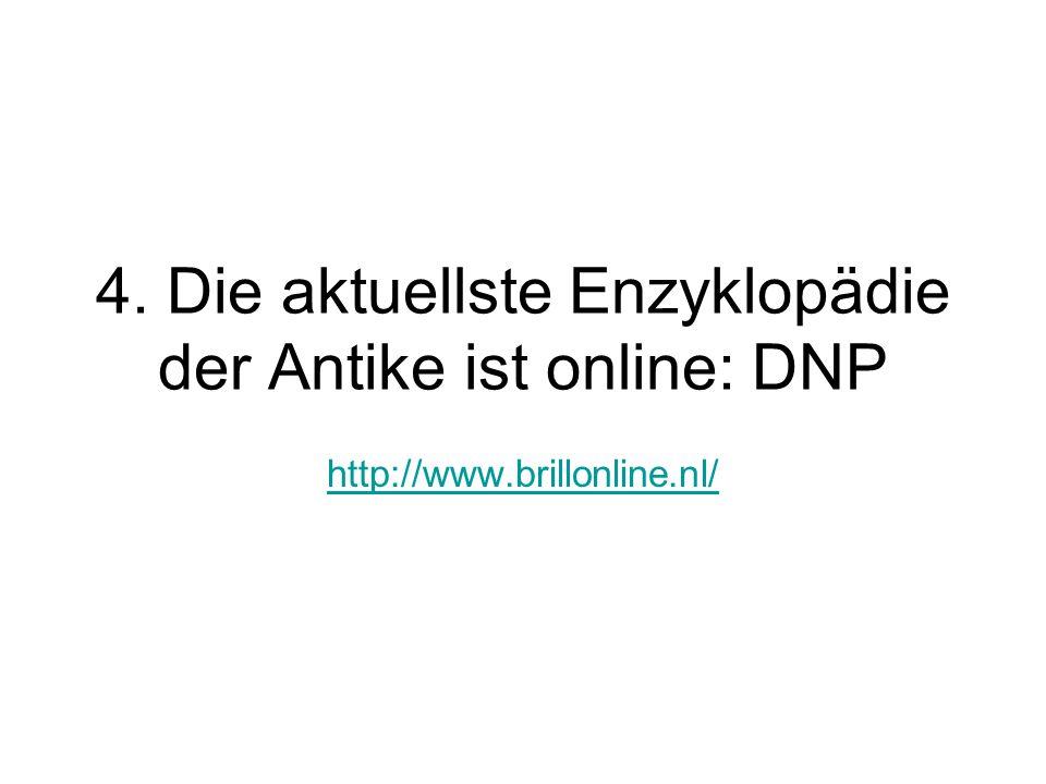 4. Die aktuellste Enzyklopädie der Antike ist online: DNP http://www.brillonline.nl/
