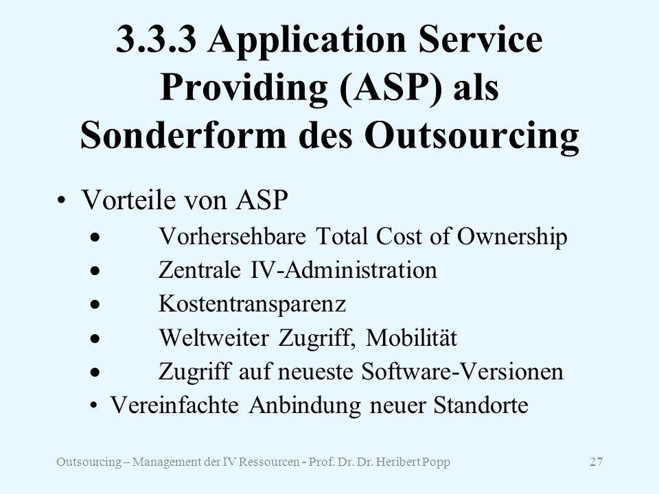 Outsourcing – Management der IV Ressourcen - Prof. Dr. Dr. Heribert Popp27 3.3.3 Application Service Providing (ASP) als Sonderform des Outsourcing Vo
