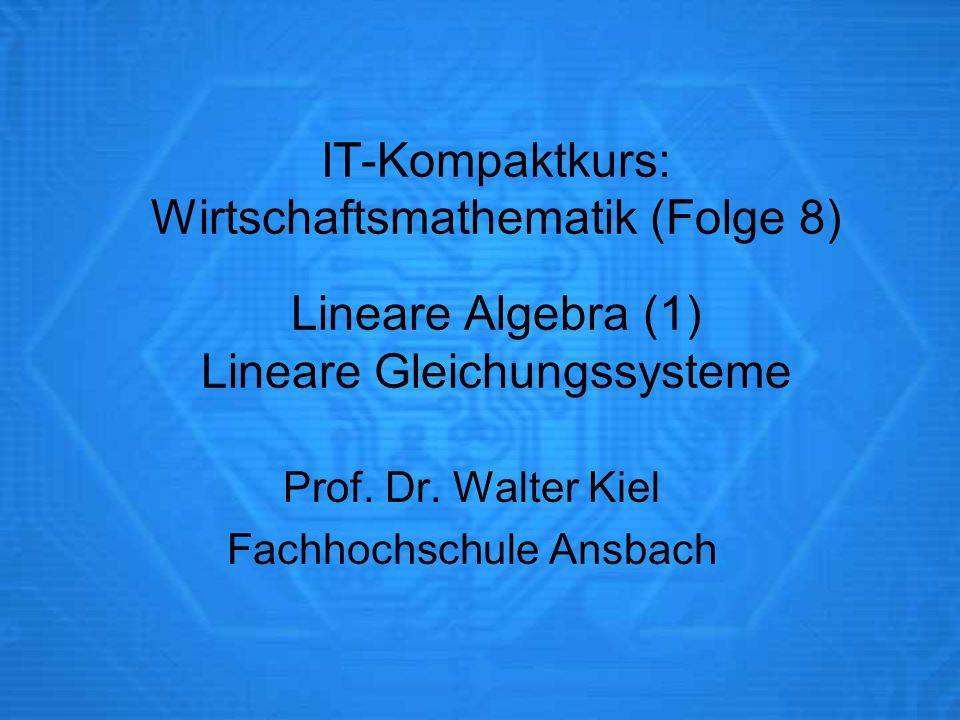 IT-Kompaktkurs: Wirtschaftsmathematik (Folge 8) Lineare Algebra (1) Lineare Gleichungssysteme Prof. Dr. Walter Kiel Fachhochschule Ansbach