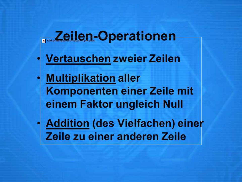 Zeilen-Operationen Vertauschen zweier Zeilen Multiplikation aller Komponenten einer Zeile mit einem Faktor ungleich Null Addition (des Vielfachen) ein