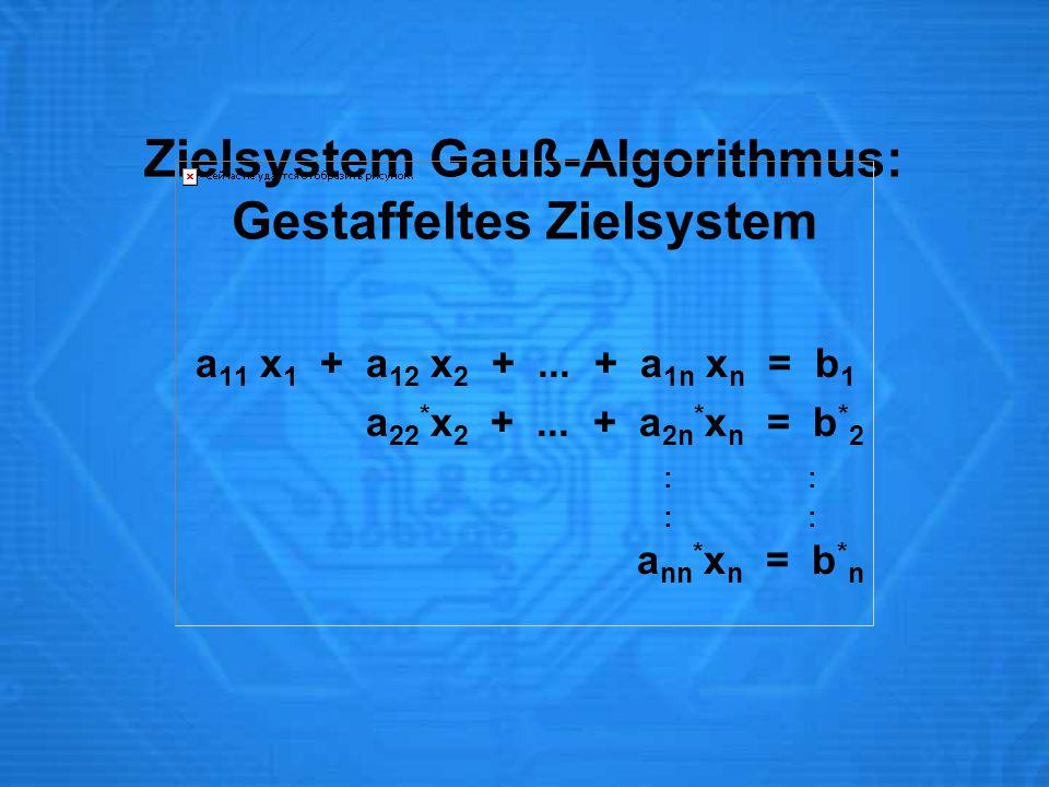 Zielsystem Gauß-Algorithmus: Gestaffeltes Zielsystem a 11 x 1 + a 12 x 2 +... + a 1n x n = b 1 a 22 * x 2 +... + a 2n * x n = b * 2 : : a nn * x n = b