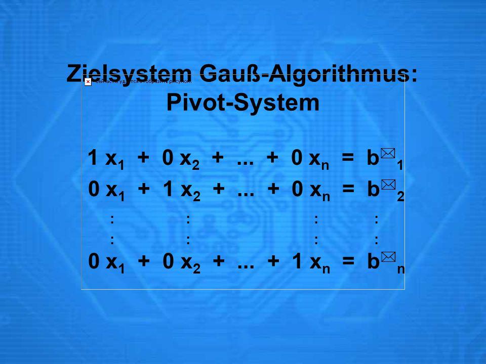 Zielsystem Gauß-Algorithmus: Pivot-System 1 x 1 + 0 x 2 +... + 0 x n = b  1 0 x 1 + 1 x 2 +... + 0 x n = b  2 : : : : 0 x 1 + 0 x 2 +... + 1 x n = b