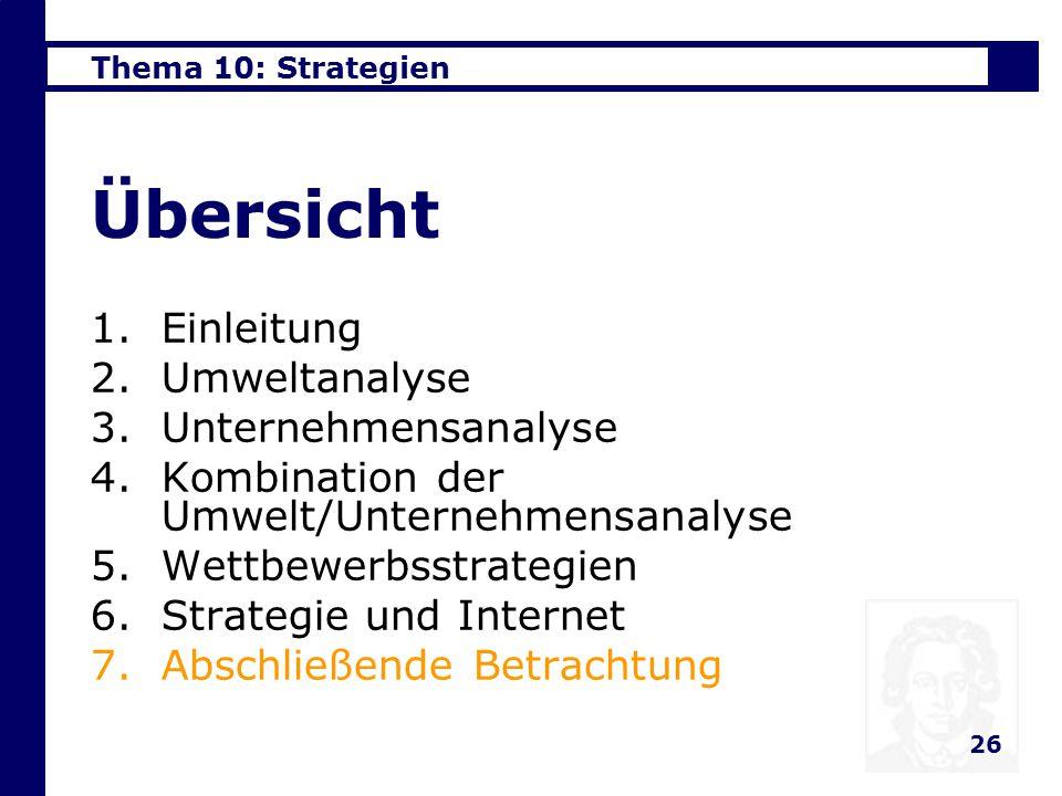 Thema 10: Strategien 26 Übersicht 1.Einleitung 2.Umweltanalyse 3.Unternehmensanalyse 4.Kombination der Umwelt/Unternehmensanalyse 5.Wettbewerbsstrategien 6.Strategie und Internet 7.Abschließende Betrachtung