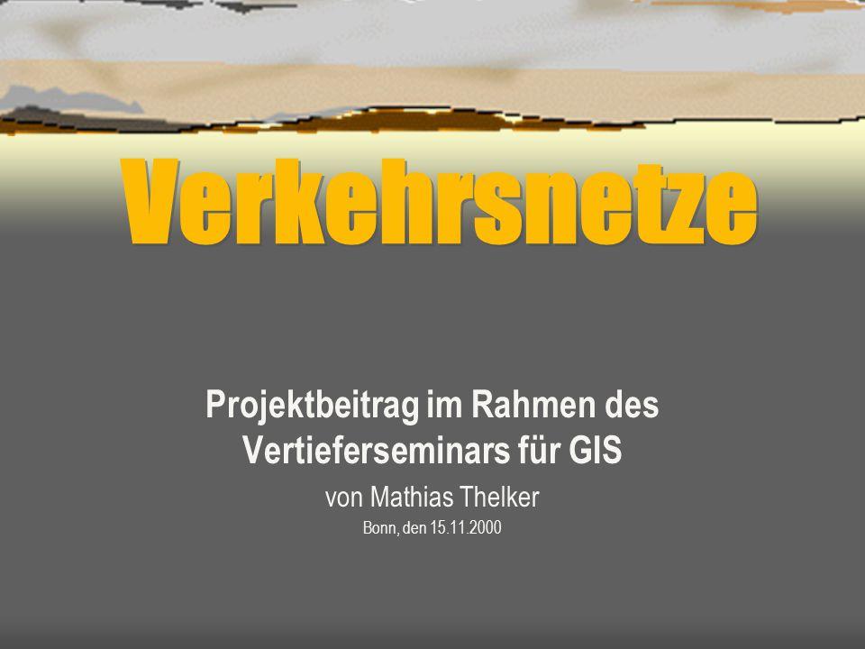 Verkehrsnetze Projektbeitrag im Rahmen des Vertieferseminars für GIS von Mathias Thelker Bonn, den 15.11.2000