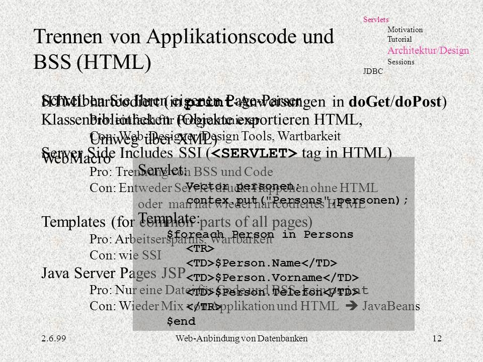 2.6.99Web-Anbindung von Datenbanken12 Servlets Motivation Tutorial Architektur/Design Sessions JDBC Trennen von Applikationscode und BSS (HTML) HTML h