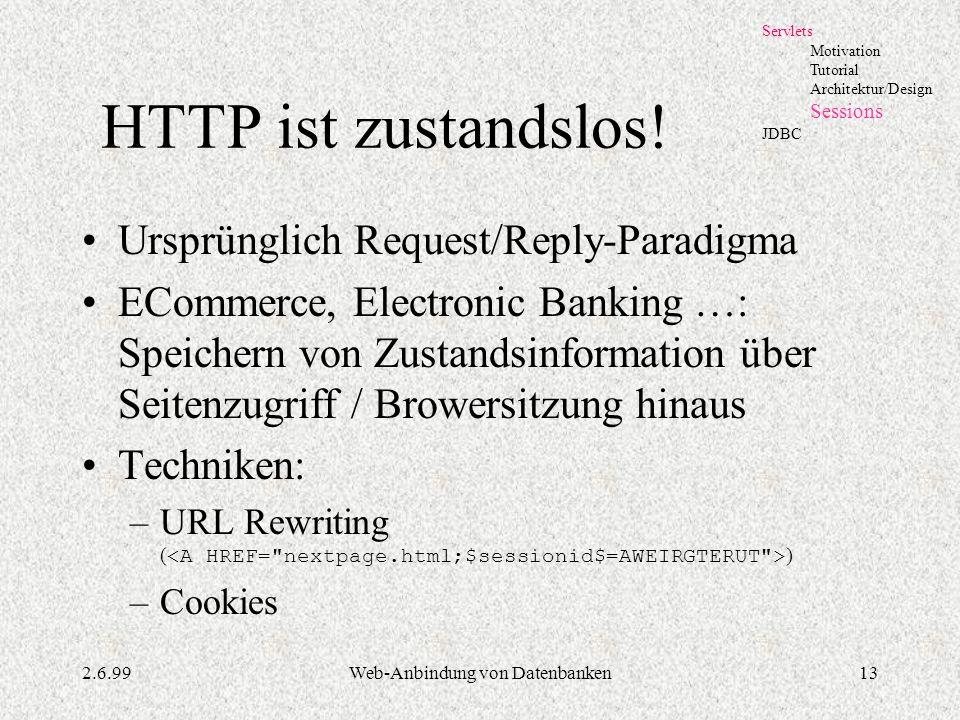 2.6.99Web-Anbindung von Datenbanken13 HTTP ist zustandslos! Ursprünglich Request/Reply-Paradigma ECommerce, Electronic Banking …: Speichern von Zustan