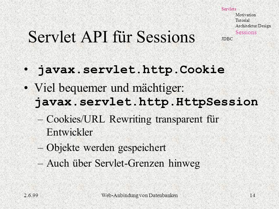2.6.99Web-Anbindung von Datenbanken14 Servlet API für Sessions javax.servlet.http.Cookie Viel bequemer und mächtiger: javax.servlet.http.HttpSession –