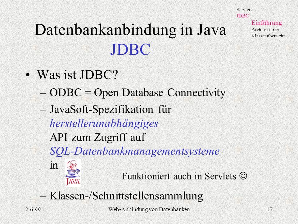 2.6.99Web-Anbindung von Datenbanken17 Datenbankanbindung in Java JDBC Was ist JDBC? –ODBC = Open Database Connectivity –JavaSoft-Spezifikation für her