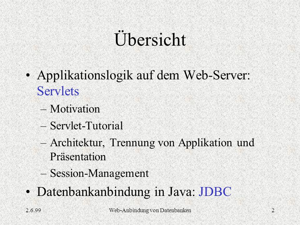2.6.99Web-Anbindung von Datenbanken2 Übersicht Applikationslogik auf dem Web-Server: Servlets –Motivation –Servlet-Tutorial –Architektur, Trennung von