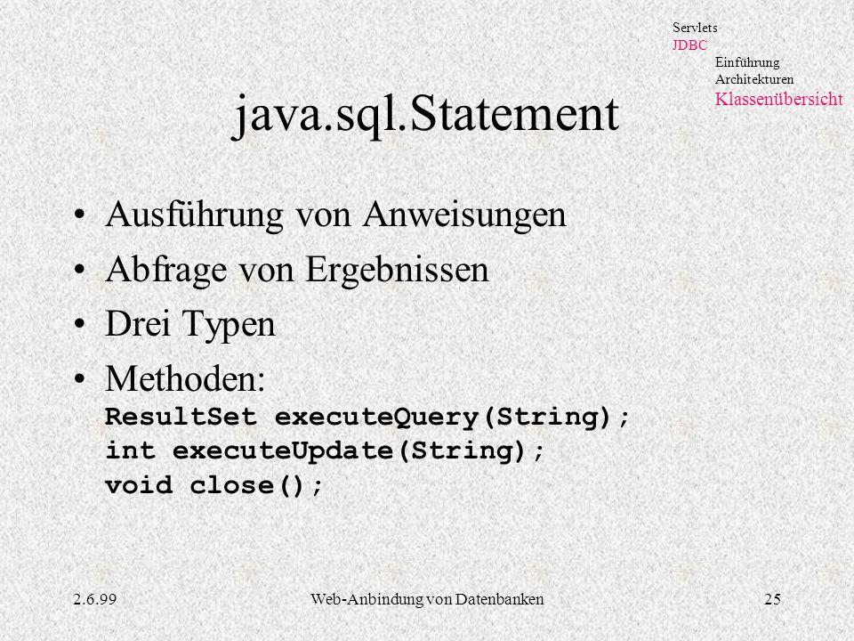 2.6.99Web-Anbindung von Datenbanken25 java.sql.Statement Ausführung von Anweisungen Abfrage von Ergebnissen Drei Typen Methoden: ResultSet executeQuer