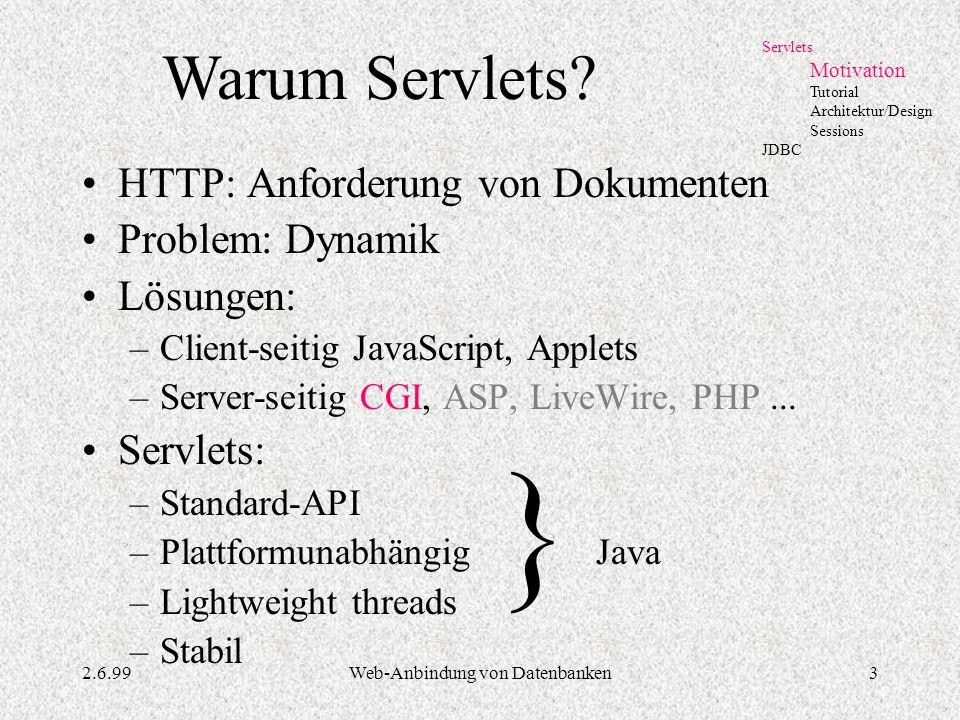 2.6.99Web-Anbindung von Datenbanken3 HTTP: Anforderung von Dokumenten Problem: Dynamik Lösungen: –Client-seitig JavaScript, Applets –Server-seitig CGI