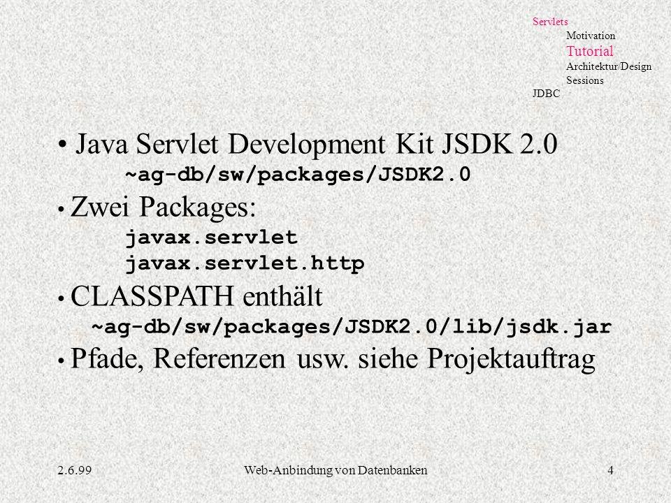 2.6.99Web-Anbindung von Datenbanken4 Servlets Motivation Tutorial Architektur/Design Sessions JDBC Java Servlet Development Kit JSDK 2.0 ~ag-db/sw/pac