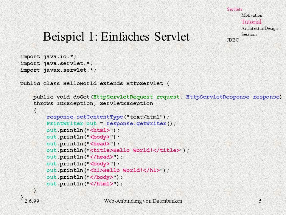 2.6.99Web-Anbindung von Datenbanken5 Servlets Motivation Tutorial Architektur/Design Sessions JDBC Beispiel 1: Einfaches Servlet import java.io.*; imp