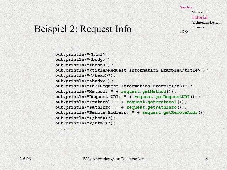 2.6.99Web-Anbindung von Datenbanken6 Servlets Motivation Tutorial Architektur/Design Sessions JDBC Beispiel 2: Request Info (... ) out.println(