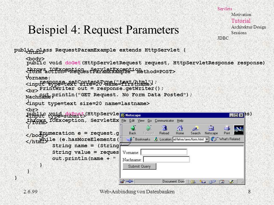 2.6.99Web-Anbindung von Datenbanken8 Servlets Motivation Tutorial Architektur/Design Sessions JDBC Beispiel 4: Request Parameters public class Request
