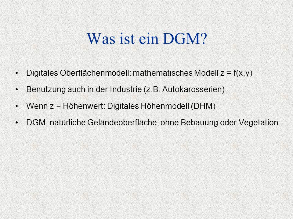 Was ist ein DGM? Digitales Oberflächenmodell: mathematisches Modell z = f(x,y) Benutzung auch in der Industrie (z.B. Autokarosserien) Wenn z = Höhenwe