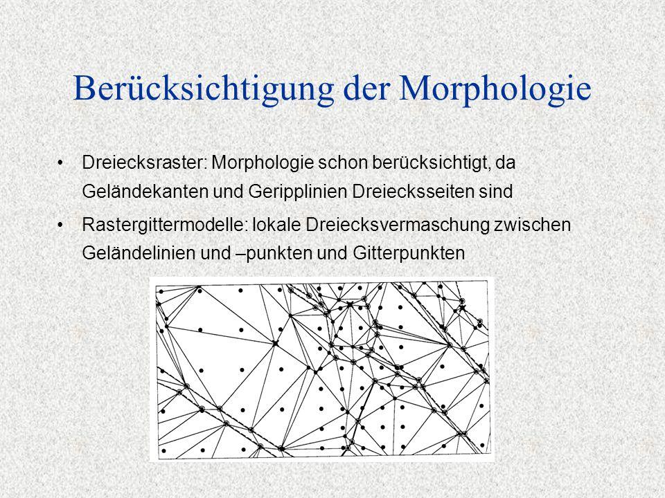 Berücksichtigung der Morphologie Dreiecksraster: Morphologie schon berücksichtigt, da Geländekanten und Geripplinien Dreiecksseiten sind Rastergittermodelle: lokale Dreiecksvermaschung zwischen Geländelinien und –punkten und Gitterpunkten