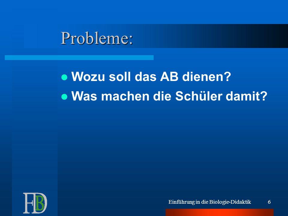 Einführung in die Biologie-Didaktik6 Probleme: Wozu soll das AB dienen.
